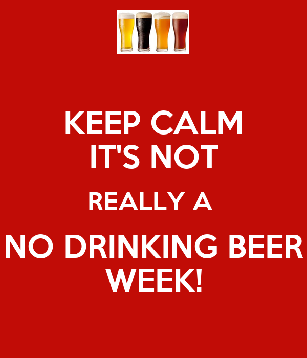 KEEP CALM IT'S NOT REALLY A  NO DRINKING BEER WEEK!