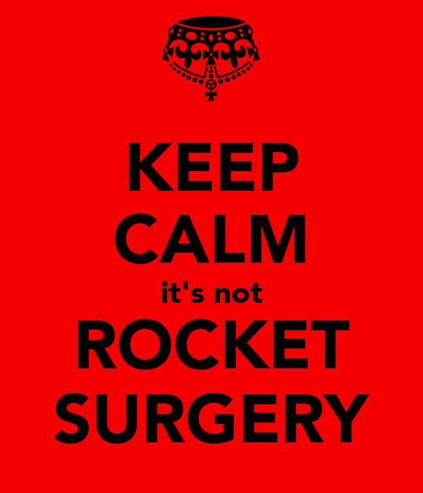 KEEP CALM it's not ROCKET SURGERY