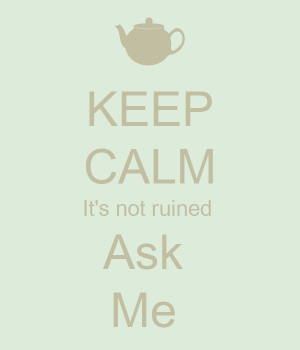 KEEP CALM It's not ruined  Ask  Me