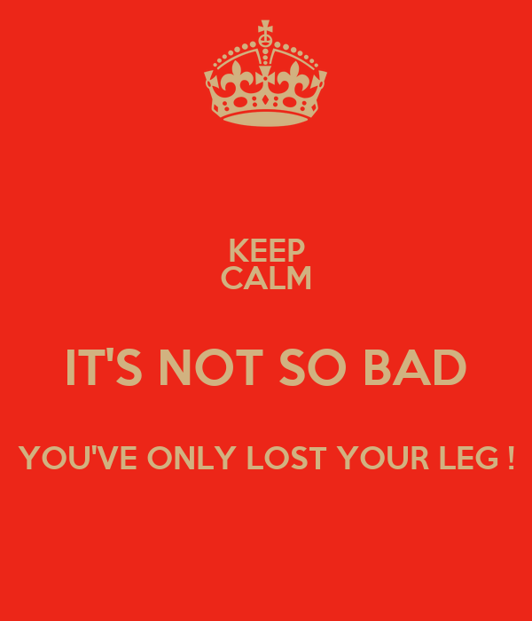 KEEP CALM IT'S NOT SO BAD YOU'VE ONLY LOST YOUR LEG !