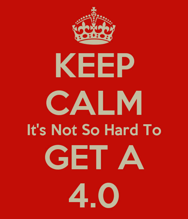 KEEP CALM It's Not So Hard To GET A 4.0