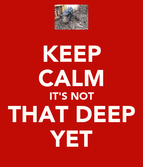 KEEP CALM IT'S NOT THAT DEEP YET