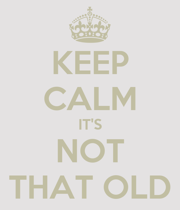 KEEP CALM IT'S NOT THAT OLD