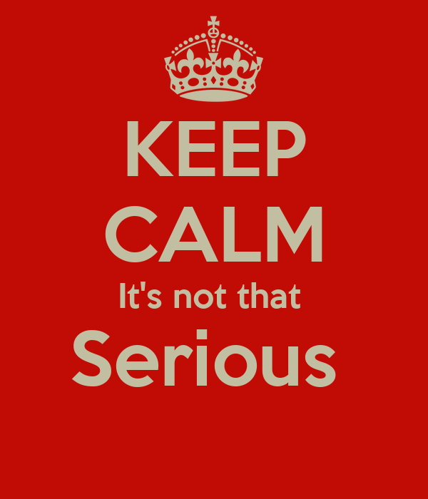 KEEP CALM It's not that  Serious