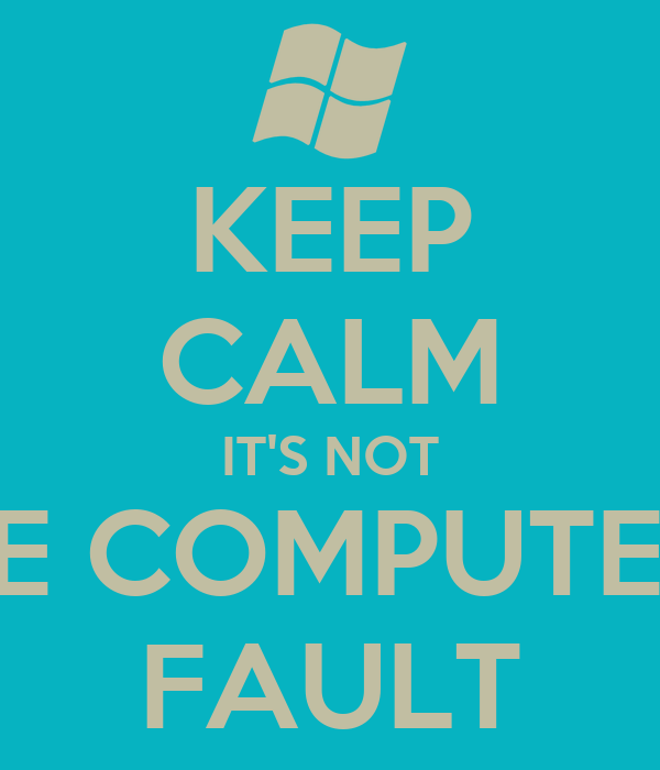 KEEP CALM IT'S NOT THE COMPUTER'S FAULT