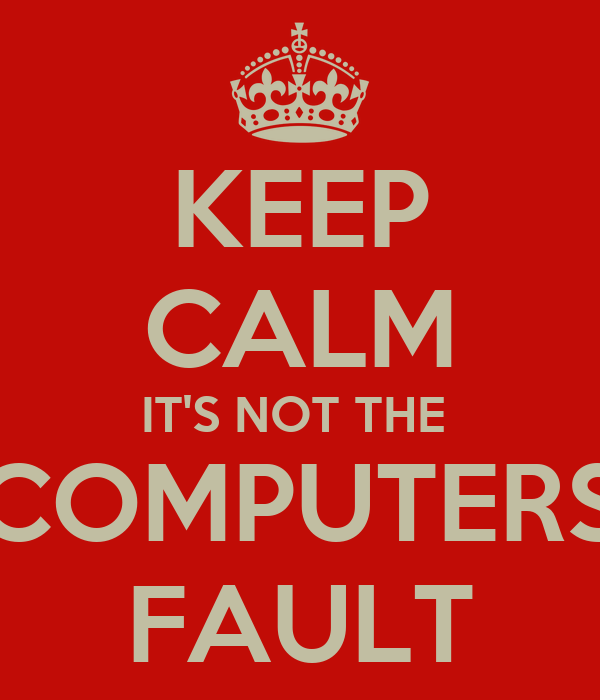 KEEP CALM IT'S NOT THE  COMPUTERS FAULT