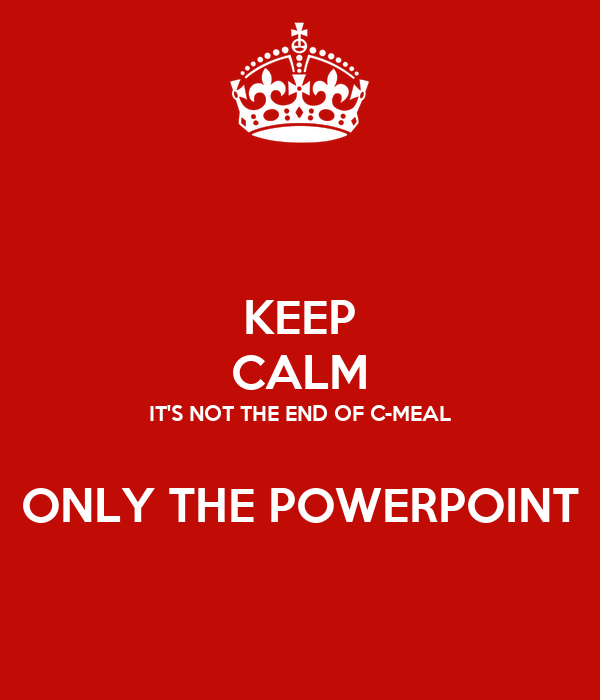 KEEP CALM IT'S NOT THE END OF C-MEAL  ONLY THE POWERPOINT