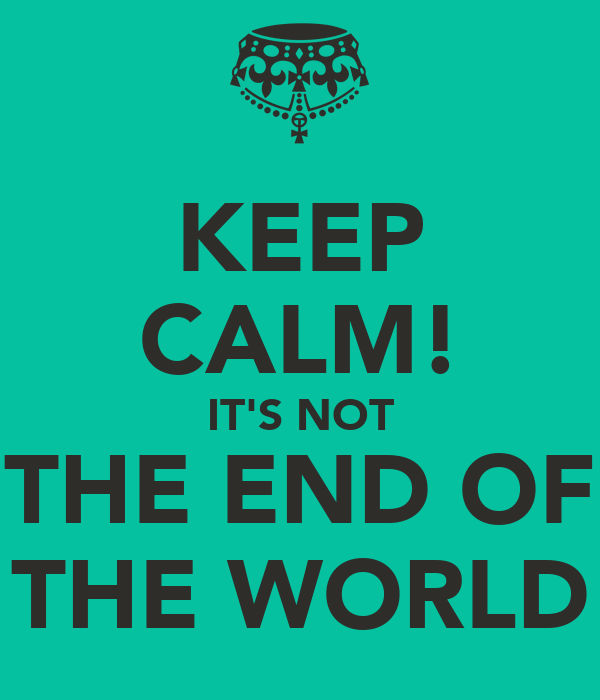 KEEP CALM! IT'S NOT THE END OF THE WORLD