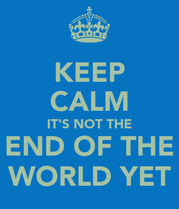 KEEP CALM IT'S NOT THE END OF THE WORLD YET
