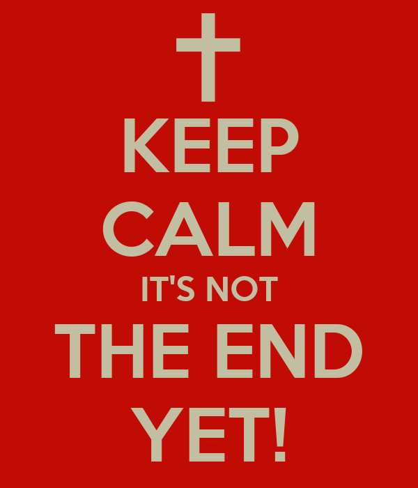 KEEP CALM IT'S NOT THE END YET!