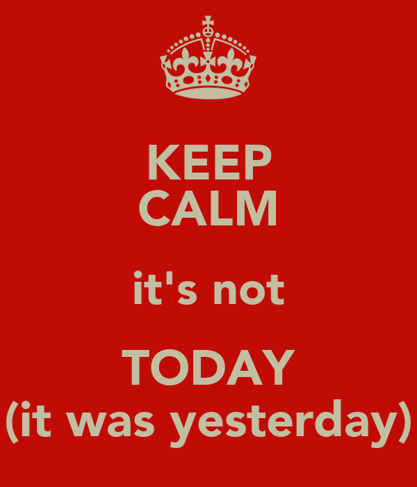 KEEP CALM it's not TODAY (it was yesterday)