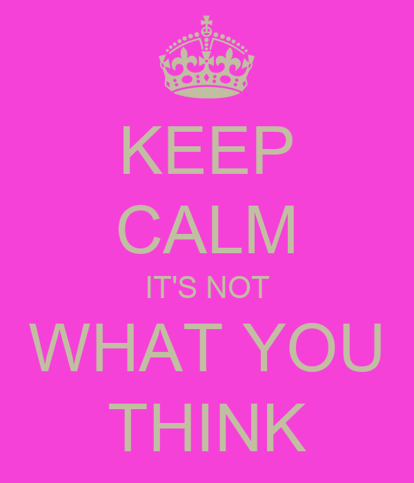 KEEP CALM IT'S NOT WHAT YOU THINK