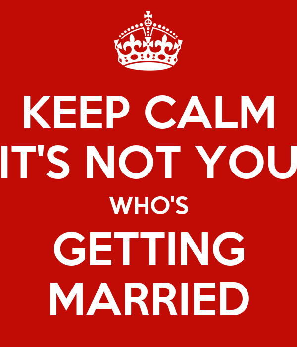 KEEP CALM IT'S NOT YOU WHO'S GETTING MARRIED