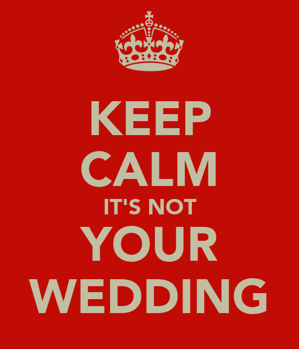 KEEP CALM IT'S NOT YOUR WEDDING