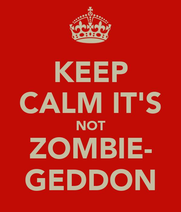 KEEP CALM IT'S NOT ZOMBIE- GEDDON