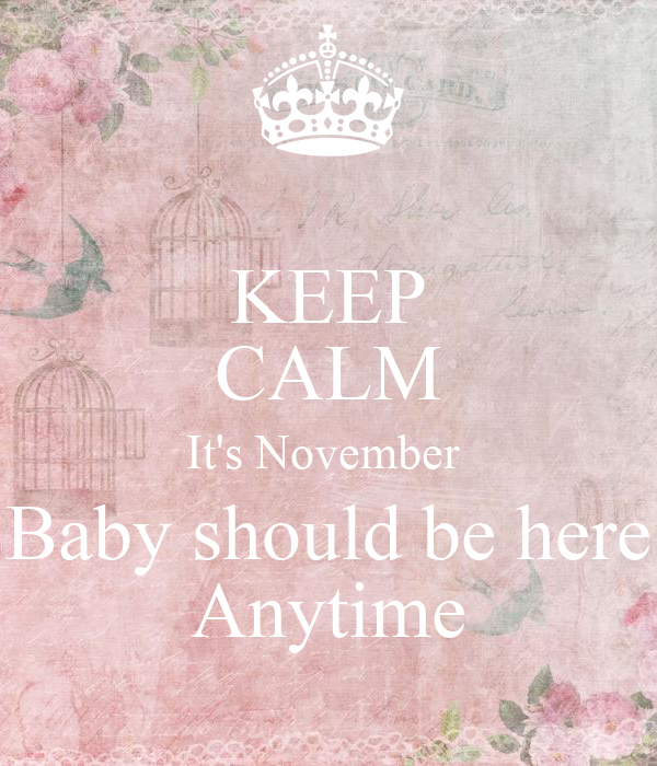 KEEP CALM It's November  Baby should be here Anytime