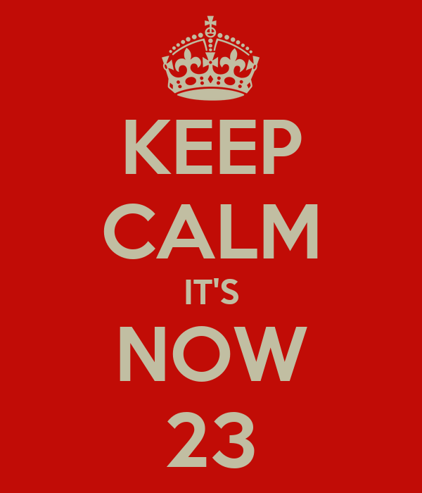 KEEP CALM IT'S NOW 23