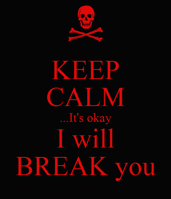 KEEP CALM ...It's okay I will BREAK you