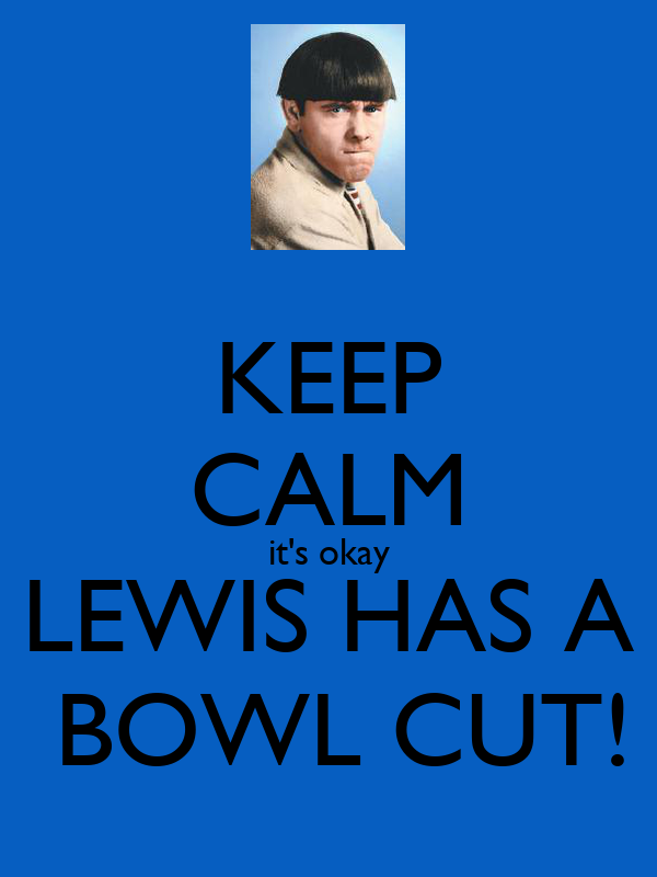 KEEP CALM it's okay LEWIS HAS A  BOWL CUT!