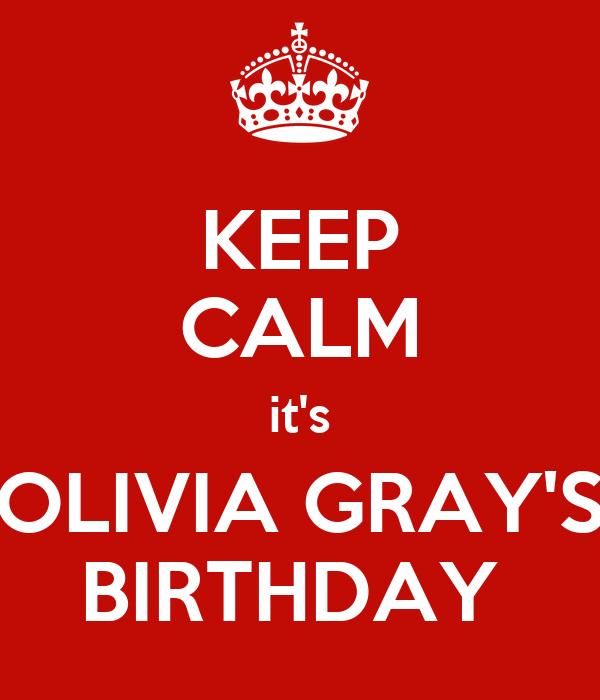 KEEP CALM it's OLIVIA GRAY'S BIRTHDAY