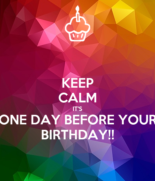 KEEP CALM IT'S ONE DAY BEFORE YOUR BIRTHDAY!!