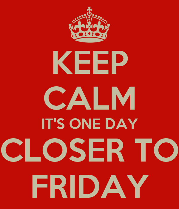 KEEP CALM IT'S ONE DAY CLOSER TO FRIDAY