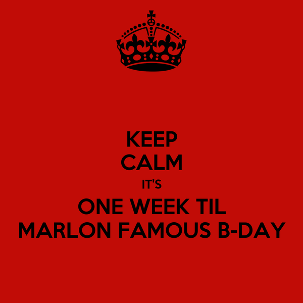 KEEP CALM IT'S ONE WEEK TIL MARLON FAMOUS B-DAY