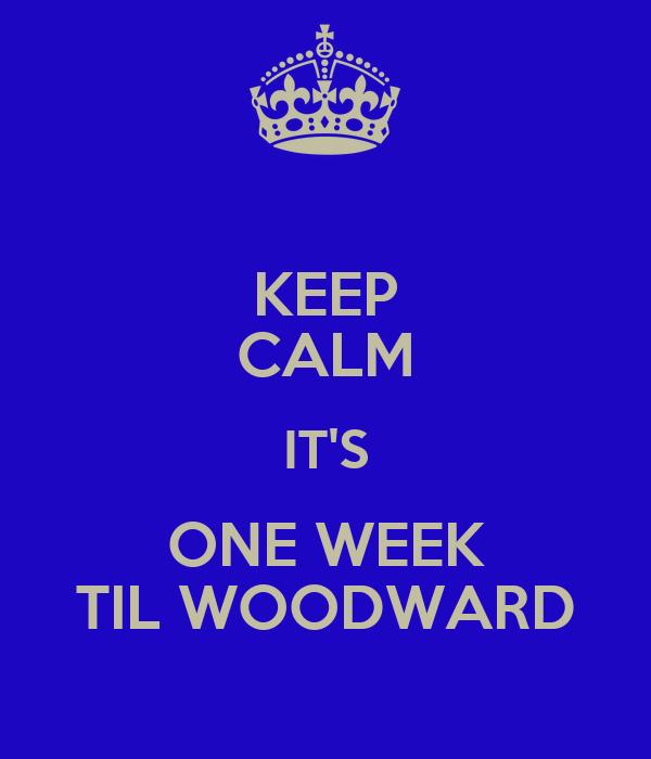 KEEP CALM IT'S ONE WEEK TIL WOODWARD