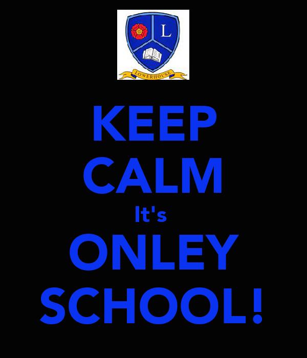 KEEP CALM It's  ONLEY SCHOOL!