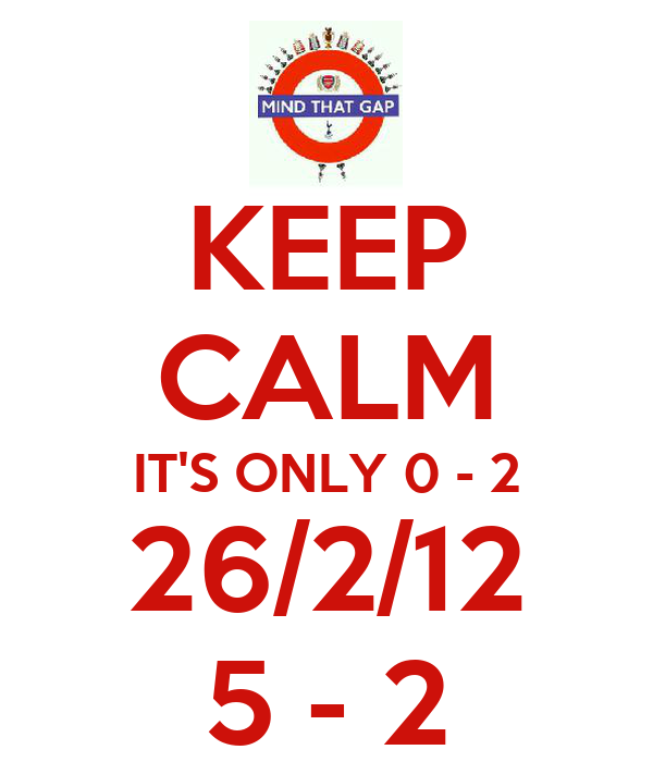 KEEP CALM IT'S ONLY 0 - 2 26/2/12 5 - 2