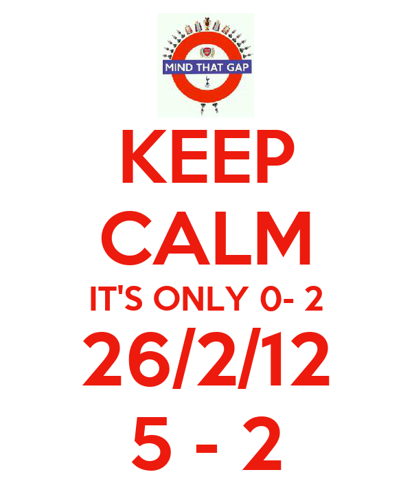 KEEP CALM IT'S ONLY 0- 2 26/2/12 5 - 2