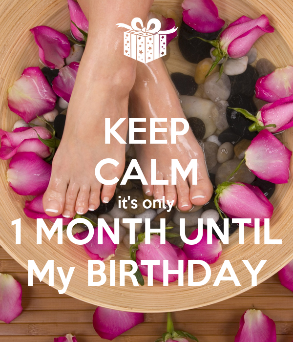 KEEP CALM it's only 1 MONTH UNTIL My BIRTHDAY