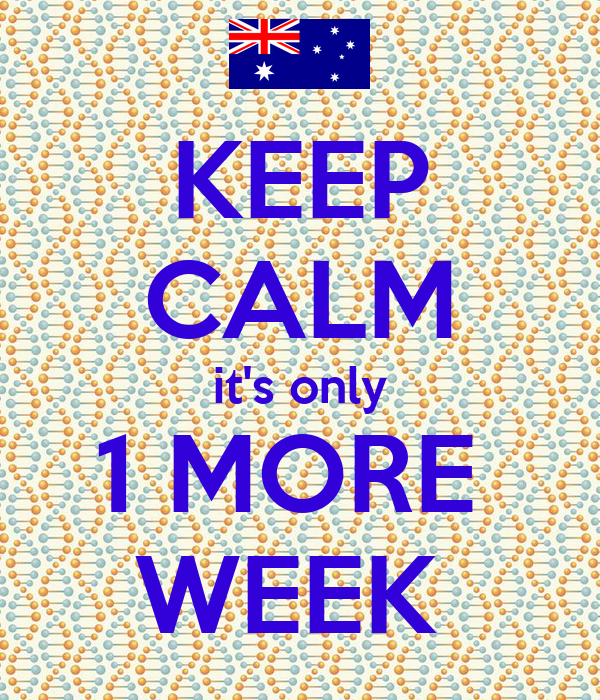 KEEP CALM it's only 1 MORE  WEEK