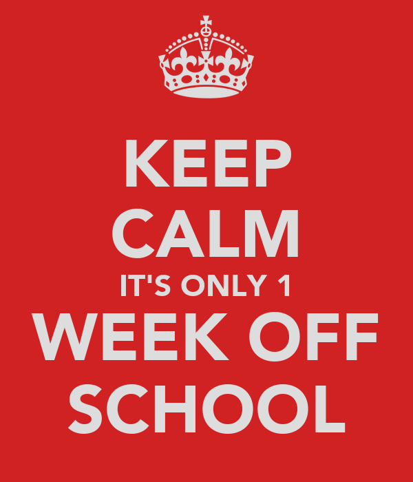 KEEP CALM IT'S ONLY 1 WEEK OFF SCHOOL