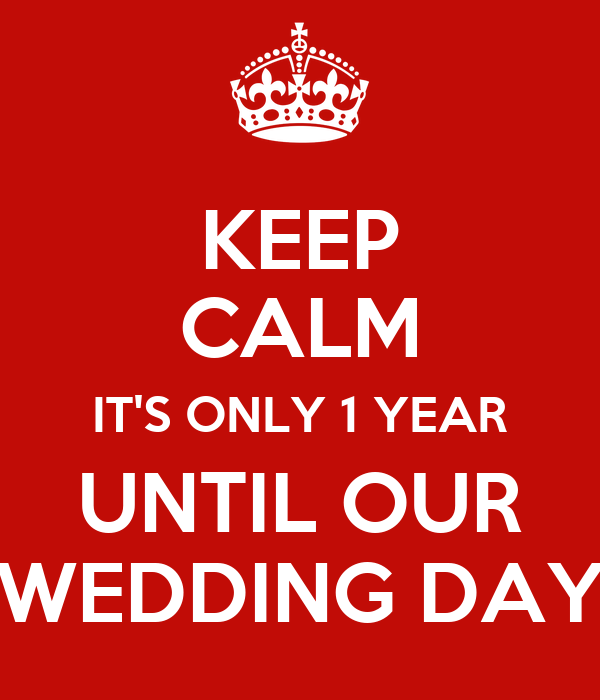 KEEP CALM IT'S ONLY 1 YEAR UNTIL OUR WEDDING DAY