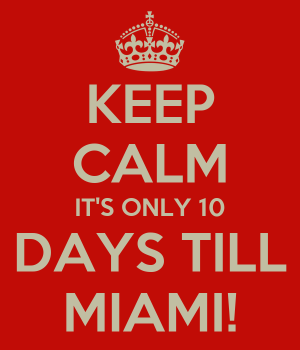 KEEP CALM IT'S ONLY 10 DAYS TILL MIAMI!