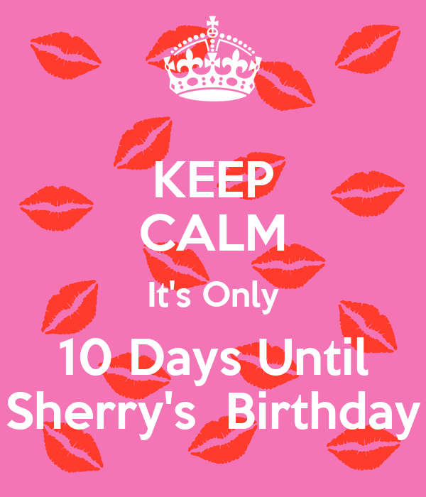 KEEP CALM It's Only 10 Days Until Sherry's  Birthday