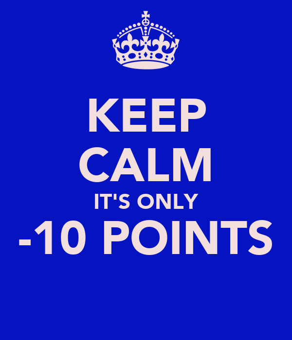KEEP CALM IT'S ONLY -10 POINTS