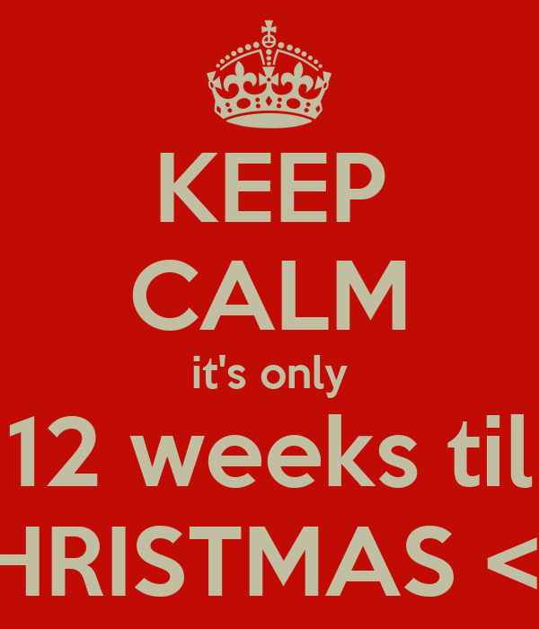KEEP CALM it's only 12 weeks til CHRISTMAS <3