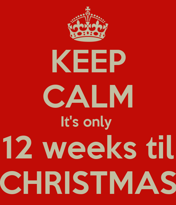 KEEP CALM It's only  12 weeks til CHRISTMAS