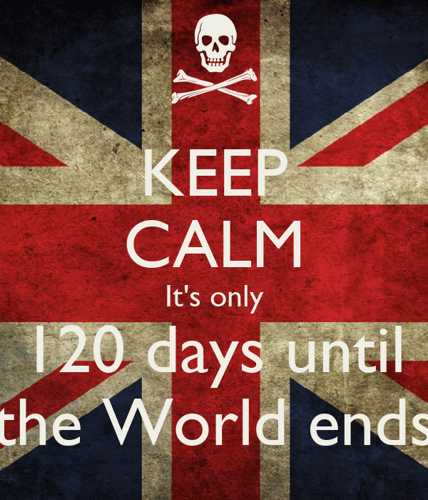 KEEP CALM It's only 120 days until the World ends