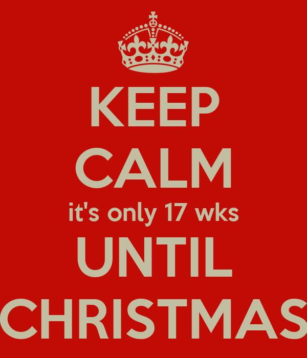 KEEP CALM it's only 17 wks UNTIL CHRISTMAS