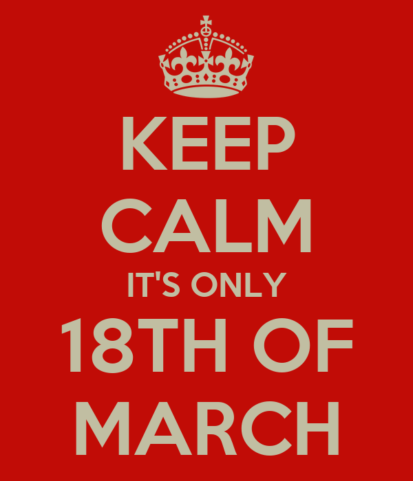 KEEP CALM IT'S ONLY 18TH OF MARCH