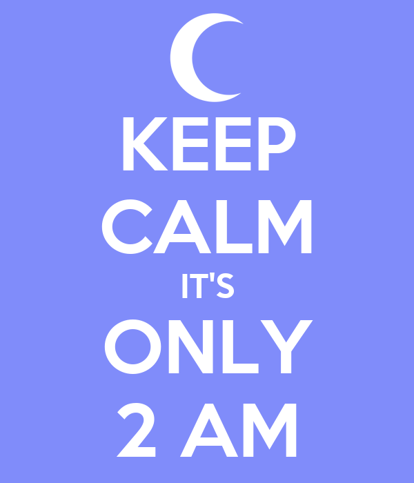 KEEP CALM IT'S ONLY 2 AM