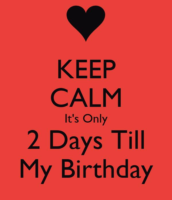 KEEP CALM It's Only 2 Days Till My Birthday