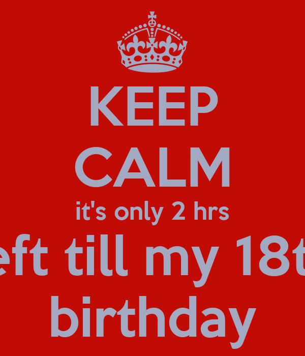 KEEP CALM it's only 2 hrs left till my 18th birthday