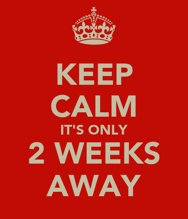 KEEP CALM IT'S ONLY 2 WEEKS AWAY