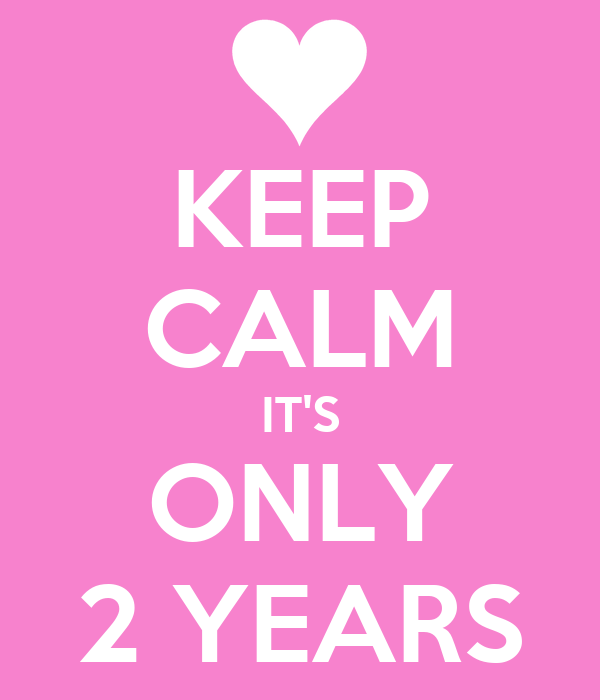 KEEP CALM IT'S ONLY 2 YEARS