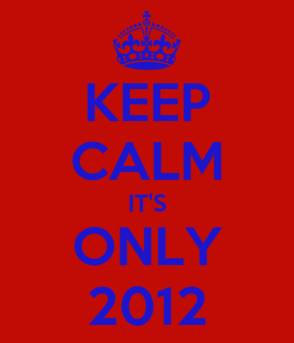 KEEP CALM IT'S ONLY 2012