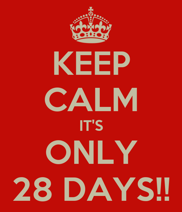 KEEP CALM IT'S ONLY 28 DAYS!!